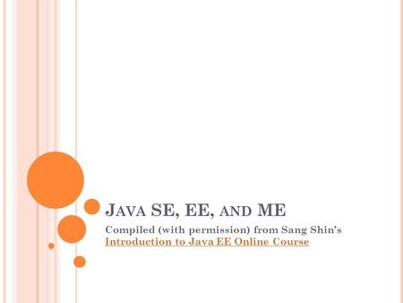 J AVA SE, EE, AND ME Compiled (with permission) from Sang Shin's Introduction to Java EE Online Course Introduction to Java EE Online Course.
