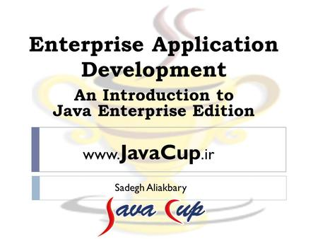 Enterprise Application Development Sadegh Aliakbary An Introduction <strong>to</strong> Java Enterprise Edition www. JavaCup.ir.
