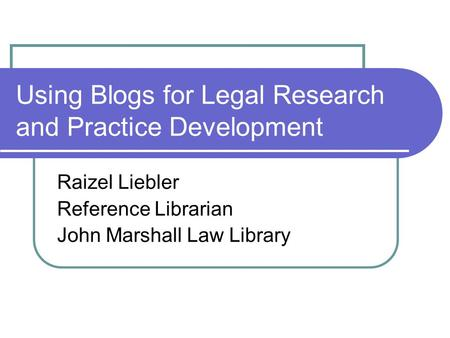 Using Blogs for Legal Research and Practice Development Raizel Liebler Reference Librarian John Marshall Law Library.