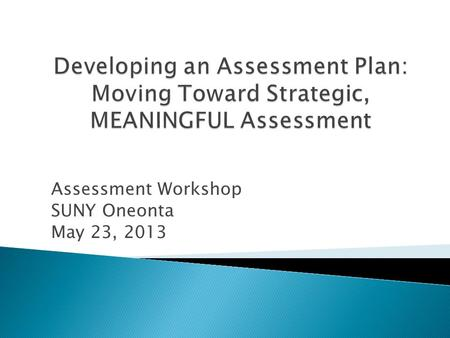Assessment Workshop SUNY Oneonta May 23, 2013. Patty Francis Associate Provost for Institutional Assessment & Effectiveness.