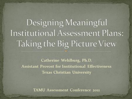 Catherine Wehlburg, Ph.D. Assistant Provost for Institutional Effectiveness Texas Christian University TAMU Assessment Conference 2011.