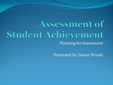 Planning for Assessment Presented by Donna Woods.
