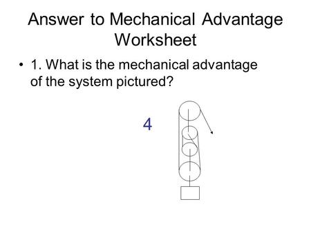 Answer to Mechanical Advantage Worksheet 1. What is the mechanical advantage of the system pictured? 4.