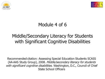 Module 4 of 6 Middle/Secondary Literacy for Students with Significant Cognitive Disabilities Name of slide: Module 4: Middle/Secondary Literacy for Students.