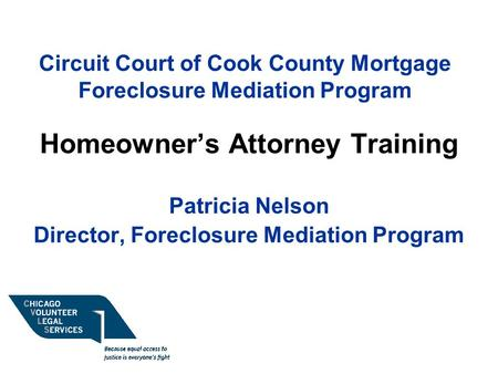 Circuit Court of Cook County Mortgage Foreclosure Mediation Program Homeowner's Attorney Training Patricia Nelson Director, Foreclosure Mediation Program.