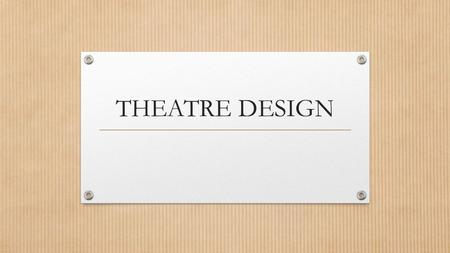 THEATRE DESIGN. Role of Technical Design Theatre design contributes to the overall presentation of the theatrical performance The following are the main.