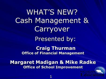 1 WHAT'S NEW? Cash Management & Carryover Presented by: Presented by: Craig Thurman Craig Thurman Office of Financial Management Margaret Madigan & Mike.