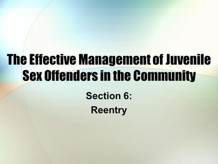 The Effective Management of Juvenile Sex Offenders in the Community Section 6: Reentry.