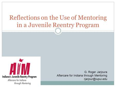 Reflections on the Use of Mentoring in a Juvenile Reentry Program G. Roger Jarjoura Aftercare for Indiana through Mentoring