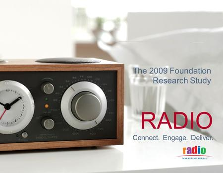 CONNECT. ENGAGE. DELIVER. RADIO Connect. Engage. Deliver. The 2009 Foundation Research Study.