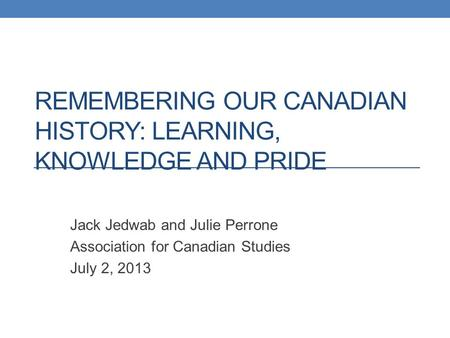 REMEMBERING OUR CANADIAN HISTORY: LEARNING, KNOWLEDGE AND PRIDE Jack Jedwab and Julie Perrone Association for Canadian Studies July 2, 2013.