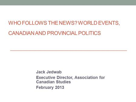 WHO FOLLOWS THE NEWS? WORLD EVENTS, CANADIAN AND PROVINCIAL POLITICS Jack Jedwab Executive Director, Association for Canadian Studies February 2013.
