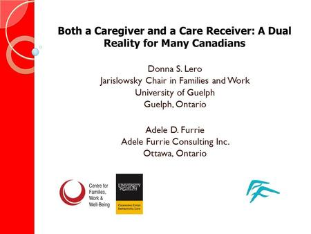 Both a Caregiver and a Care Receiver: A Dual Reality for Many Canadians Donna S. Lero Jarislowsky Chair in Families and Work University of Guelph Guelph,