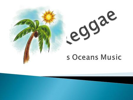 Cross Oceans Music.  Cultural ◦ Jamaica  Derivative Forms ◦ Ska ◦ Rock Steady  Associated with the Rastafari Movement.