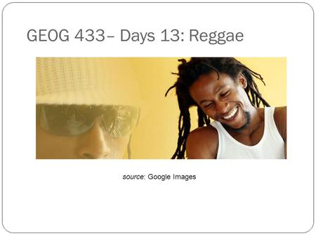 GEOG 433– Days 13: Reggae source: Google Images. Agenda for this week Max will be presenting today on post-rock. The rest of the time we will discuss.