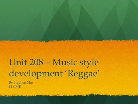 Unit 208 – Music style development 'Reggae' By Stephen May 11 CME.
