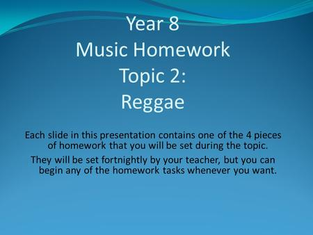 Year 8 Music Homework Topic 2: Reggae Each slide in this presentation contains one of the 4 pieces of homework that you will be set during the topic. They.