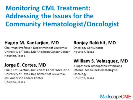 Monitoring CML Treatment: Addressing the Issues for the Community Hematologist/Oncologist Hagop M. Kantarjian, MD Chairman; Professor, Department of Leukemia.