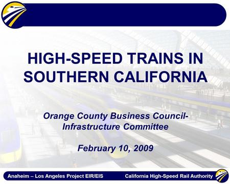 Anaheim – Los Angeles Project EIR/EIS California High-Speed Rail Authority HIGH-SPEED TRAINS IN SOUTHERN CALIFORNIA Orange County Business Council- Infrastructure.