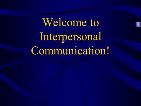 Welcome to Interpersonal Communication!. Interpersonal Process.