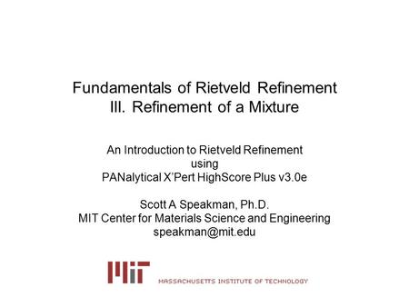 Fundamentals of Rietveld Refinement III. Refinement of a Mixture An Introduction to Rietveld Refinement using PANalytical X'Pert HighScore Plus v3.0e Scott.