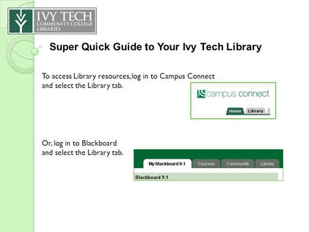 Super Quick Guide to Your Ivy Tech Library To access Library resources, log in to Campus Connect and select the Library tab. Or, log in to Blackboard and.