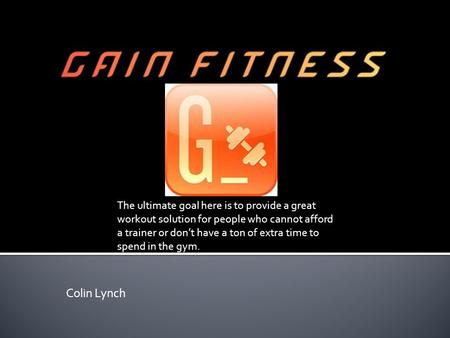 Colin Lynch The ultimate goal here is to provide a great workout solution for people who cannot afford a trainer or don't have a ton of extra time to spend.