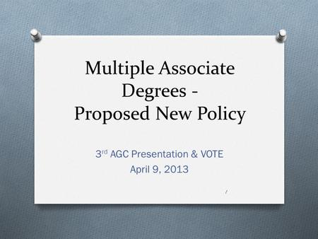 Multiple Associate Degrees - Proposed New Policy 3 rd AGC Presentation & VOTE April 9, 2013 1.