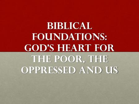 Biblical Foundations: God's Heart for the poor, the oppressed and us.