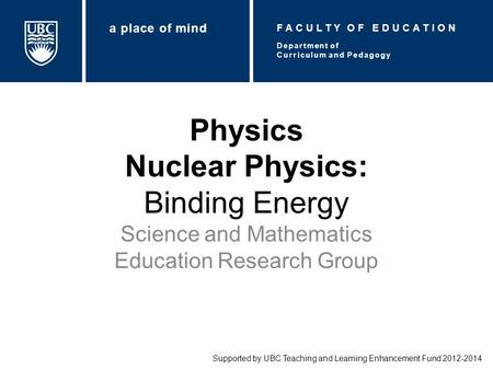 Physics Nuclear Physics: Binding Energy Science and Mathematics Education Research Group Supported by UBC Teaching and Learning Enhancement Fund 2012-2014.