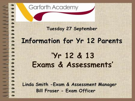 'Yr 12 & 13 Exams & Assessments' Tuesday 27 September Information for Yr 12 Parents Bill Fraser - Exam Officer Linda Smith -Exam & Assessment Manager.