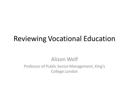 Reviewing Vocational Education Alison Wolf Professor of Public Sector Management, King's College London.