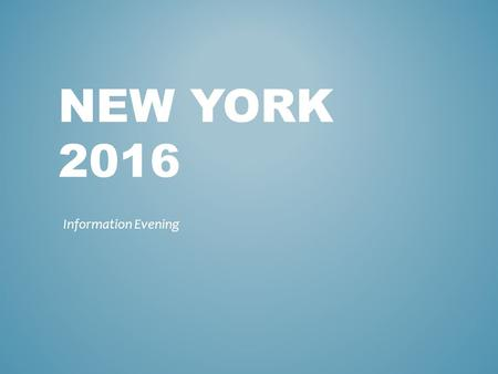 NEW YORK 2016 Information Evening. Outcome of this evening To confirm the dates of travel To show you an idea of the type of hotel and accommodation To.