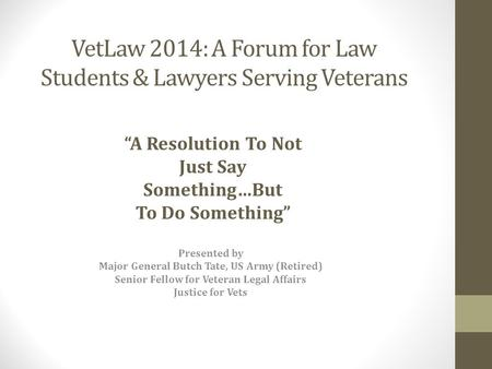 VetLaw 2014: A Forum for Law Students & Lawyers Serving Veterans Presented by Major General Butch Tate, US Army (Retired) Senior Fellow for Veteran Legal.