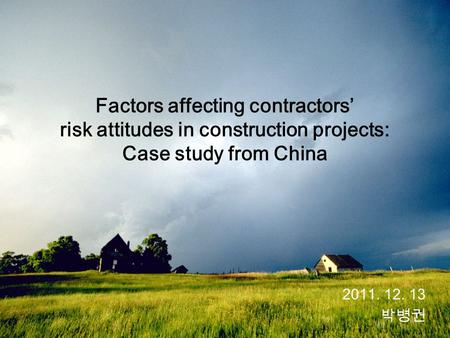 2011. 12. 13 박병권 Factors affecting contractors' risk attitudes in construction projects: Case study from China.
