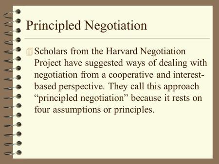 Principled Negotiation 4 Scholars from the Harvard Negotiation Project have suggested ways of dealing with negotiation from a cooperative and interest-