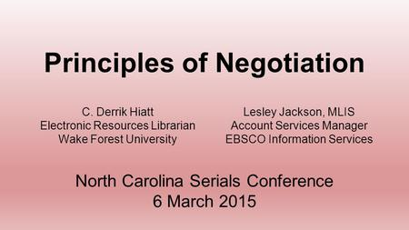 C. Derrik Hiatt Electronic Resources Librarian Wake Forest University Principles of Negotiation North Carolina Serials Conference 6 March 2015 Lesley Jackson,