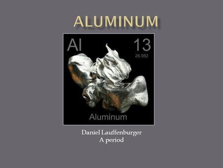 Daniel Lauffenburger A period.  Density – 2.7  Category – metal  Reactivity – it combines Slowly with oxygen to Make aluminum oxide.