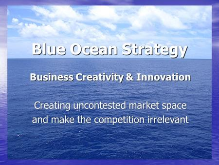Blue Ocean Strategy Business Creativity & Innovation Creating uncontested market space and make the competition irrelevant.