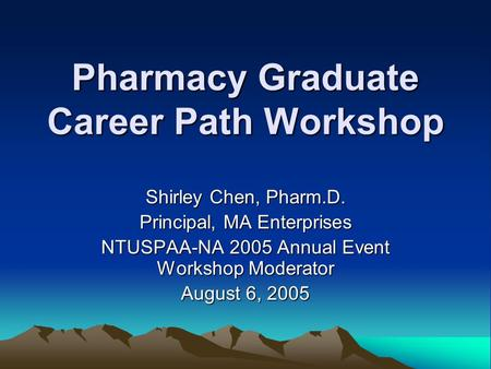 Pharmacy Graduate Career Path Workshop Shirley Chen, Pharm.D. Principal, MA Enterprises NTUSPAA-NA 2005 Annual Event Workshop Moderator August 6, 2005.