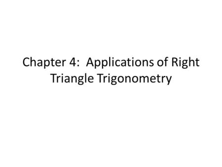 Chapter 4: Applications of Right Triangle Trigonometry.