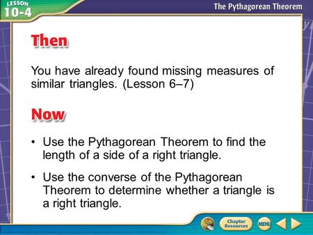 Then/Now You have already found missing measures of similar triangles. (Lesson 6–7) Use the Pythagorean Theorem to find the length of a side of a right.