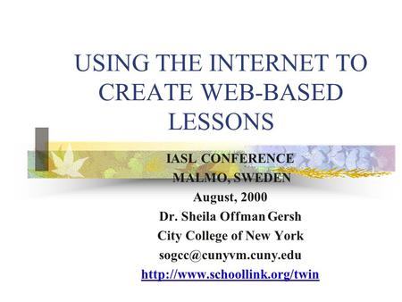 USING THE INTERNET TO CREATE WEB-BASED LESSONS IASL CONFERENCE MALMO, SWEDEN August, 2000 Dr. Sheila Offman Gersh City College of New York