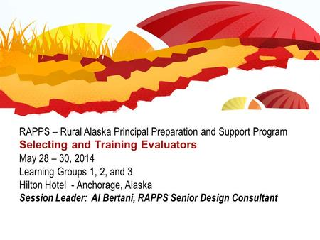 RAPPS – Rural Alaska Principal Preparation and Support Program Selecting and Training Evaluators May 28 – 30, 2014 Learning Groups 1, 2, and 3 Hilton Hotel.