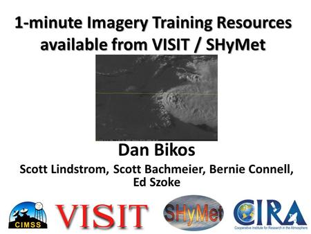 1-minute Imagery Training Resources available from VISIT / SHyMet Dan Bikos Scott Lindstrom, Scott Bachmeier, Bernie Connell, Ed Szoke.