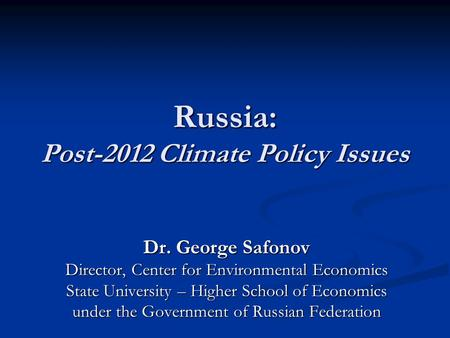 Russia: Post-2012 Climate Policy Issues Dr. George Safonov Director, Center for Environmental Economics State University – Higher School of Economics under.