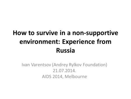 How to survive in a non-supportive environment: Experience from Russia Ivan Varentsov (Andrey Rylkov Foundation) 21.07.2014. AIDS 2014, Melbourne.