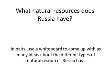 What natural resources does Russia have? In pairs, use a whiteboard to come up with as many ideas about the different types of natural resources Russia.