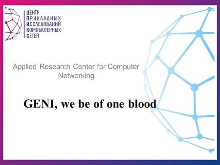 Applied Research Center for Computer Networking GENI, we be of one blood.
