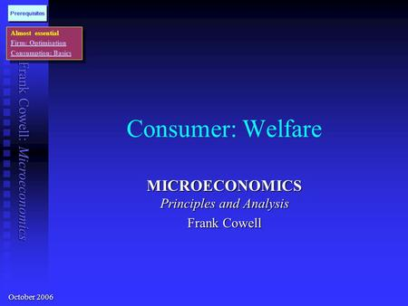 Frank Cowell: Microeconomics Consumer: Welfare MICROECONOMICS Principles and Analysis Frank Cowell Almost essential Firm: Optimisation Consumption: Basics.